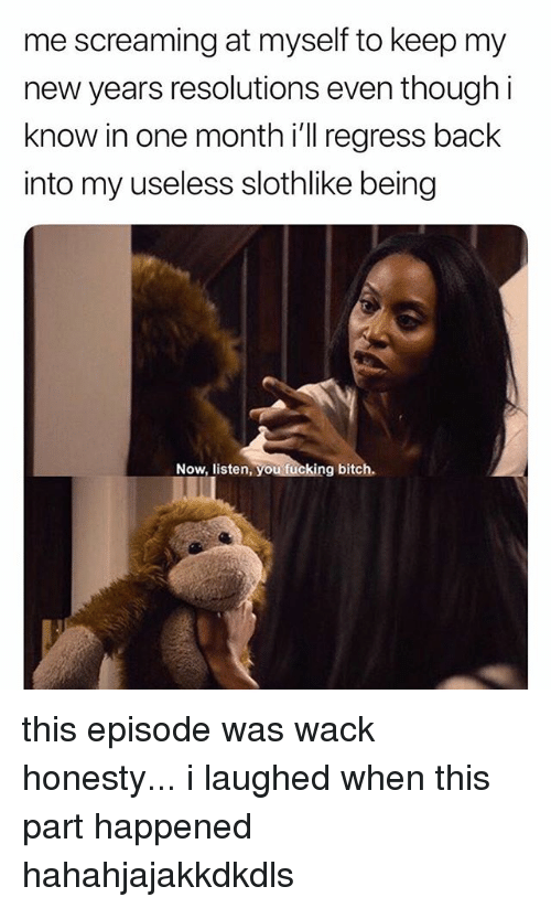 New Year's Resolutions: me screaming at myself to keep my  new years resolutions even though i  know in one month i'll regress back  into my useless slothlike being  Now, listen, you fucking bitch. this episode was wack honesty... i laughed when this part happened hahahjajakkdkdls