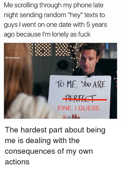 """dates: Me scrolling through my phone late  ate  night sending random """"hey"""" texts to  guys, I went on one date with 5 years  ago because I'm lonely as fuck  @thedryginger  TO ME, You ARE  FINE, GUESS The hardest part about being me is dealing with the consequences of my own actions"""