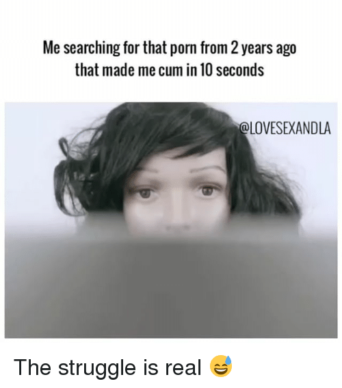 Cum, Memes, and Struggle: Me searching for that porn from 2 years ago  that made me cum in 10 seconds  LOVESEXANDLA The struggle is real 😅