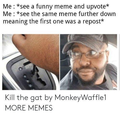 gat: Me *see a funny meme and upvote*  Me *see the same meme further down  meaning the first one was a repost* Kill the gat by MonkeyWaffle1 MORE MEMES
