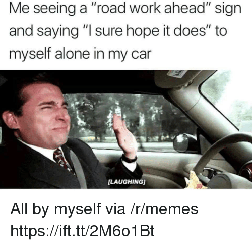 """Being Alone, Memes, and Work: Me seeing a """"road work ahead"""" sign  and saying """" sure hope it does"""" to  myself alone in my car  LAUGHING) All by myself via /r/memes https://ift.tt/2M6o1Bt"""