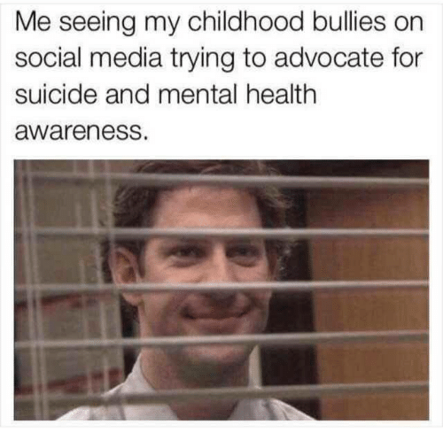 Memes, Social Media, and Suicide: Me seeing my childhood bullies on  social media trying to advocate for  suicide and mental health  awareness.
