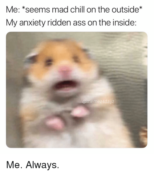 ridden: Me: *seems mad chill on the outside  My anxiety ridden ass on the inside:  @mem  ez4dayz Me. Always.