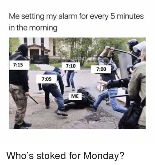 Memes, Alarm, and Monday: Me setting my alarm for every 5 minutes  in the morning  7:15  7:10  7:00  7:05  ME Who's stoked for Monday?