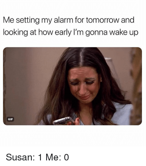 Gif, Alarm, and Tomorrow: Me setting my alarm for tomorrow and  looking at how early I'm gonna wake up  GIF Susan: 1 Me: 0