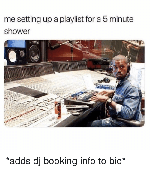 Booking: me setting up a playlist for a 5 minute  shower *adds dj booking info to bio*