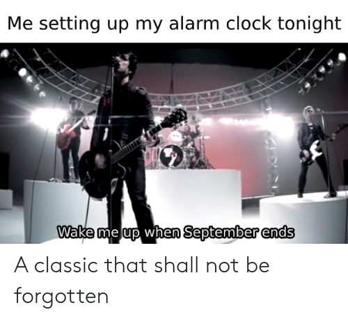 wake me up when september ends: Me setting up my alarm clock tonight  Wake me up when September ends A classic that shall not be forgotten