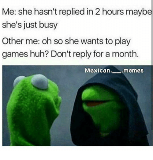Mexican Meme: Me: she hasn't replied in 2 hours maybe  she's just busy  Other me: oh so she wants to play  games huh? Don't reply for a month  Mexican  memes