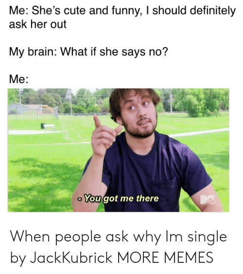 You Got Me There: Me: She's cute and funny, I should definitely  ask her out  My brain: What if she says no?  Me:  You got me there When people ask why Im single by JackKubrick MORE MEMES