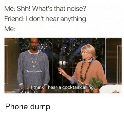 cocktail: Me: Shh! What's that noise?  Friend: I don't hear anything  Me:  Twistedpisels  thinkI heara cocktail callna Phone dump