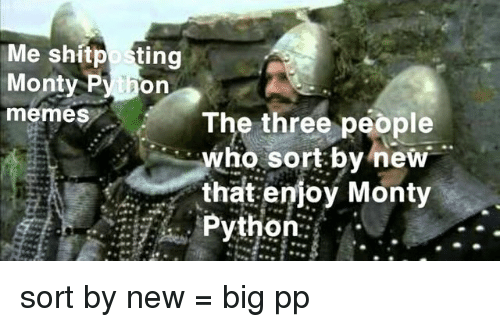 monty python: Me shitposting  Monty Py hon  memes The three people  who sort by new  that enioy Monty  Python: . sort by new = big pp