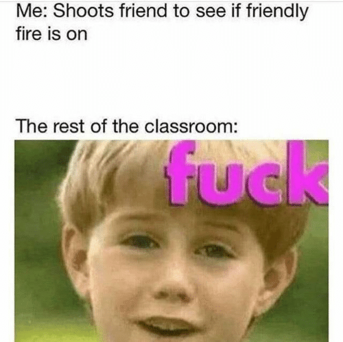 Classroom: Me: Shoots friend to see if friendly  fire is on  The rest of the classroom:  fuck  UC