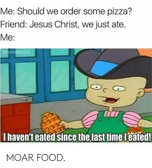 moar: Me: Should we order some pizza?  Friend: Jesus Christ, we just ate.  Me:  @homelessricky  Ihaven'teated since the last time leated! MOAR FOOD.