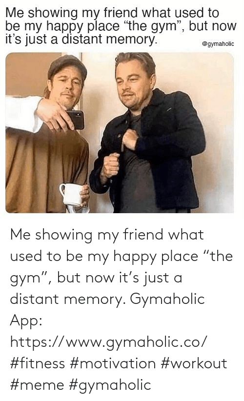"app: Me showing my friend what used to be my happy place ""the gym"", but now it's just a distant memory.  Gymaholic App: https://www.gymaholic.co/  #fitness #motivation #workout #meme #gymaholic"