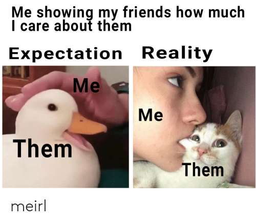 Expectation Reality: Me showing my friends how much  I care about them  Expectation Reality  Me  Me  Them  Them meirl