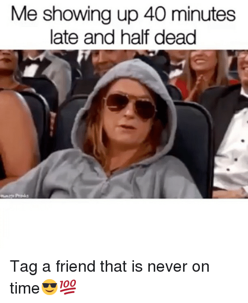 Memes, Time, and Never: Me showing up 40 minutes  late and half dead Tag a friend that is never on time😎💯