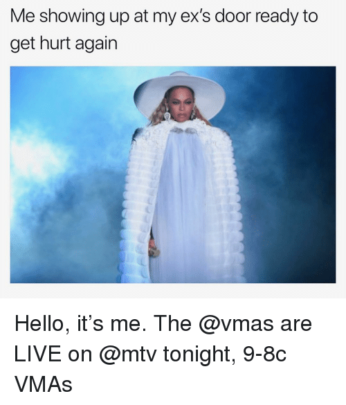Ex's, Funny, and Hello: Me showing up at my ex's door ready to  get hurt again Hello, it's me. The @vmas are LIVE on @mtv tonight, 9-8c VMAs