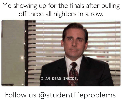 the finals: Me showing up for the finals after pulling  off three all nighters in a row  I AM DEAD INSIDE Follow us @studentlifeproblems