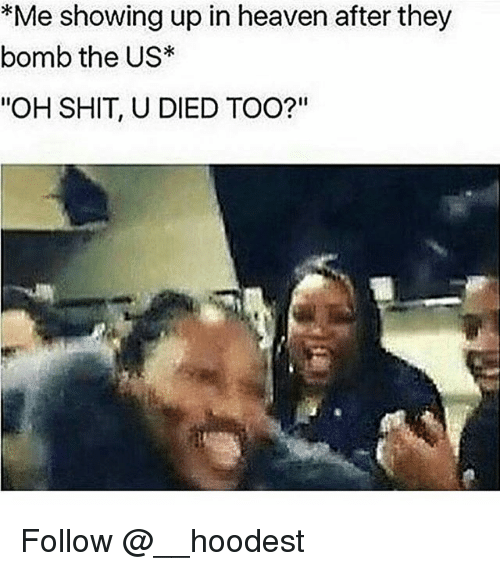 """Heaven, Memes, and Shit: *Me showing up in heaven after they  bomb the US  """"OH SHIT, U DIED TOO?"""" Follow @__hoodest"""