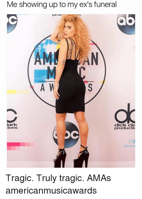 Amas: Me showing up to my ex's funeral  AM AN  A W  lark  ions  dick cla  productic Tragic. Truly tragic. AMAs americanmusicawards