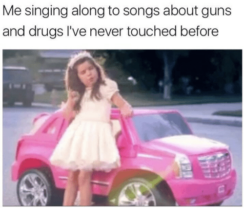 Drugs, Guns, and Singing: Me singing along to songs about guns  and drugs I've never touched before