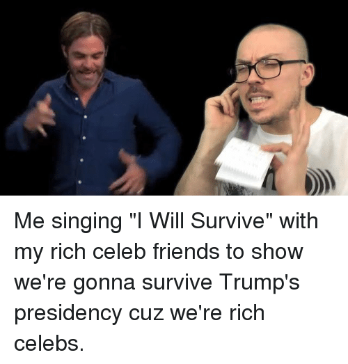 "Dank, Singing, and 🤖: Me singing ""I Will Survive"" with my rich celeb friends to show we're gonna survive Trump's presidency cuz we're rich celebs."