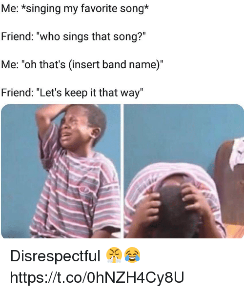 """Singing, Band, and Song: Me: *singing my favorite song*  Friend: """"who sings that song?""""  Me: """"oh that's (insert band name)""""  Friend: """"Let's keep it that way' Disrespectful 😤😂 https://t.co/0hNZH4Cy8U"""