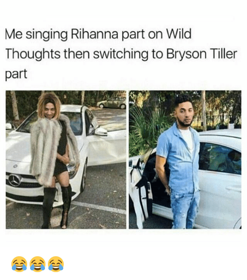 Bryson Tiller, Memes, and Rihanna: Me singing Rihanna part on Wild  Thoughts then switching to Bryson Tiller  part 😂😂😂