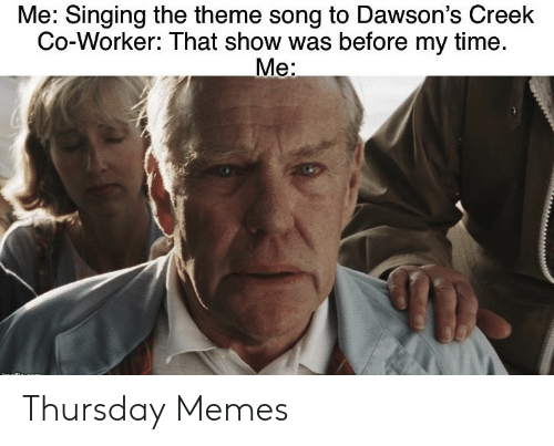 Dawson's Creek: Me: Singing the theme song to Dawson's Creek  Co-Worker: That show was before my time.  Me: Thursday Memes