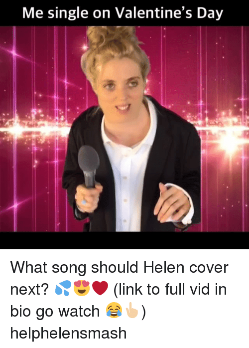 Memes, Link, and Watch: Me single on Valentine's Da)y What song should Helen cover next? 💦😍❤️ (link to full vid in bio go watch 😂👆🏼) helphelensmash