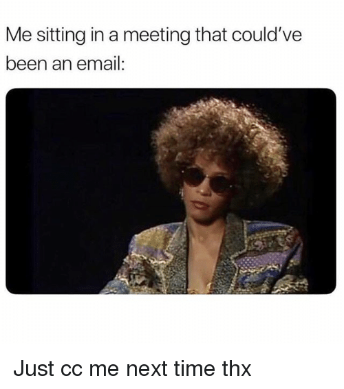 Email, Time, and Girl Memes: Me sitting in a meeting that could've  been an email: Just cc me next time thx