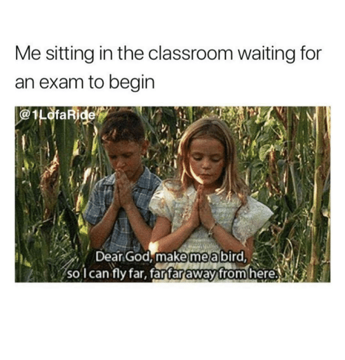 in the classroom: Me sitting in the classroom waiting for  an exam to begin  1LofaRide  Dear God, make mea bird  mea  so l can fly far, fartar away from here.NK