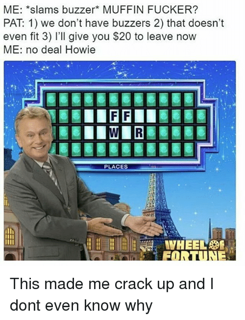 Memes, 🤖, and Reo: ME: *slams buzzer MUFFIN FUCKER?  PAT 1) we don't have buzzers 2) that doesn't  even fit 3) I'll give you $20 to leave now  ME: no deal Howie  PLACES  REO This made me crack up and I dont even know why