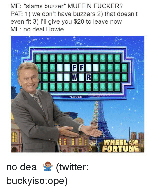 no deal: ME: *slams buzzer* MUFFIN FUCKER?  PAT 1) we don't have buzzers 2) that doesn't  even fit 3) I'll give you $20 to leave now  ME: no deal Howie  PLACES  FORTUNE no deal 🙅🏽♂️ (twitter: buckyisotope)