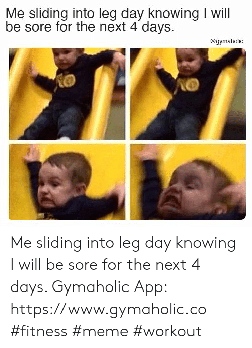4 Days: Me sliding into leg day knowing I will  be sore for the next 4 days  @gymaholic Me sliding into leg day knowing I will be sore for the next 4 days.  Gymaholic App: https://www.gymaholic.co  #fitness #meme #workout