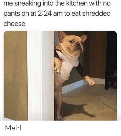 Sneaking: me sneaking into the kitchen with no  pants on at 2:24 am to eat shredded  cheese Meirl