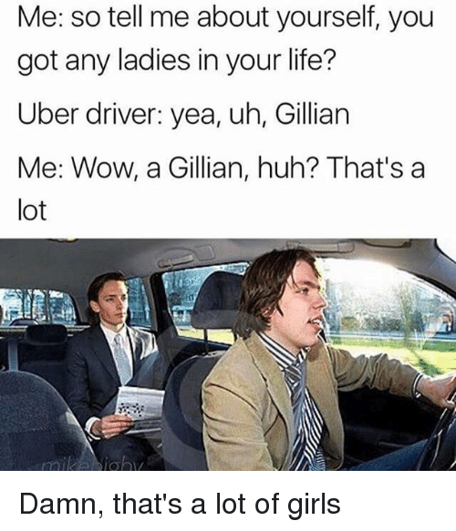 Girls, Huh, and Life: Me: so tell me about yourself, you  got any ladies in your life?  Uber driver: yea, uh, Gillian  Me: Wow, a Gillian, huh? That's a  lot Damn, that's a lot of girls