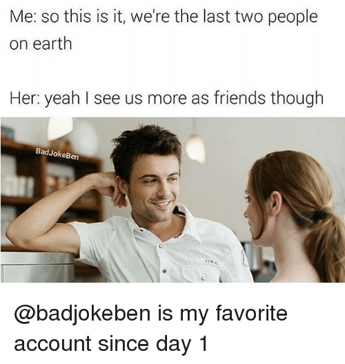 Friends, Memes, and Yeah: Me: so this is it, we're the last two people  on earth  Her: yeah I see us more as friends though  BadJokeBen @badjokeben is my favorite account since day 1