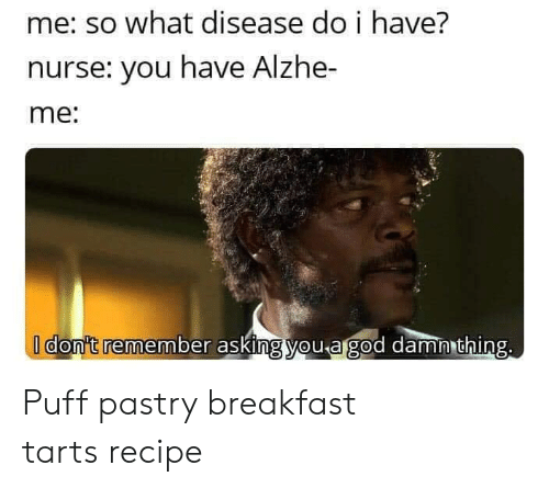 Tarts: me: so what disease do i have?  nurse: you have Alzhe-  me:  I don't remember asking you agod damn thing. Puff pastry breakfast tarts recipe