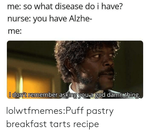 puff: me: so what disease do i have?  nurse: you have Alzhe-  me:  I don't remember asking you agod damn thing. lolwtfmemes:Puff pastry breakfast tartsrecipe
