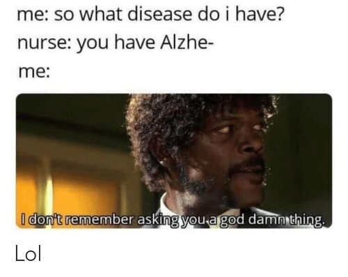 nurse: me: so what disease do i have?  nurse: you have Alzhe-  me:  I don't remember asking you a god damn thing. Lol