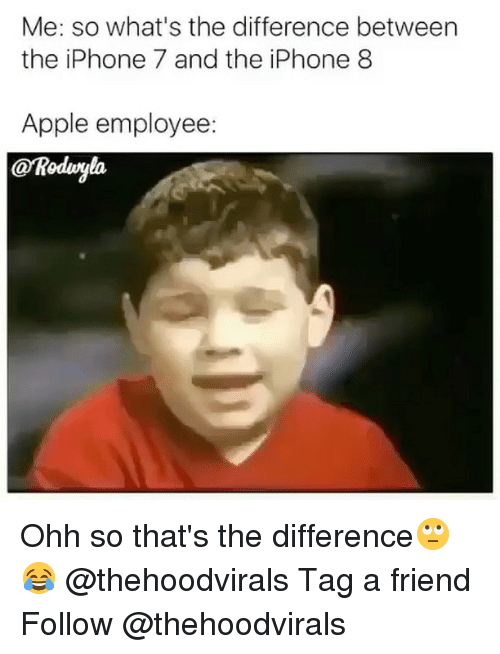Apple, Iphone, and Memes: Me: so what's the difference between  the iPhone 7 and the iPhone 8  Apple employee:  @Rodvyla Ohh so that's the difference🙄😂 @thehoodvirals Tag a friend Follow @thehoodvirals