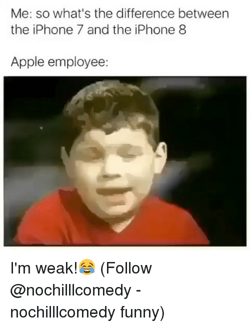 Apple, Funny, and Iphone: Me: so what's the difference between  the iPhone 7 and the iPhone 8  Apple employee: I'm weak!😂 (Follow @nochilllcomedy - nochilllcomedy funny)