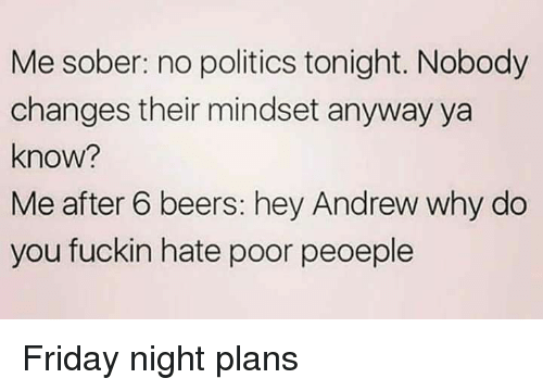 Friday, Memes, and Politics: Me sober: no politics tonight. Nobody  changes their mindset anyway ya  know?  Me after 6 beers: hey Andrew why do  you fuckin hate poor peoeple Friday night plans
