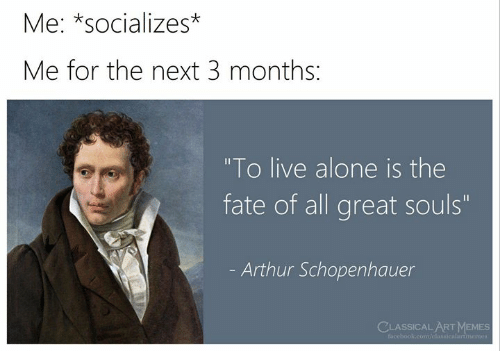 "Arthur: Me: *socializes*  Me for the next 3 months:  ""To live alone is the  fate of all great souls""  Arthur Schopenhauer  CLASSICAL ARTMEMES  facebook.com/classicalartmemes"