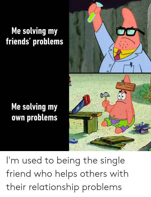 Single Friend: Me solving my  friends' problems  Me solving my  own problems I'm used to being the single friend who helps others with their relationship problems