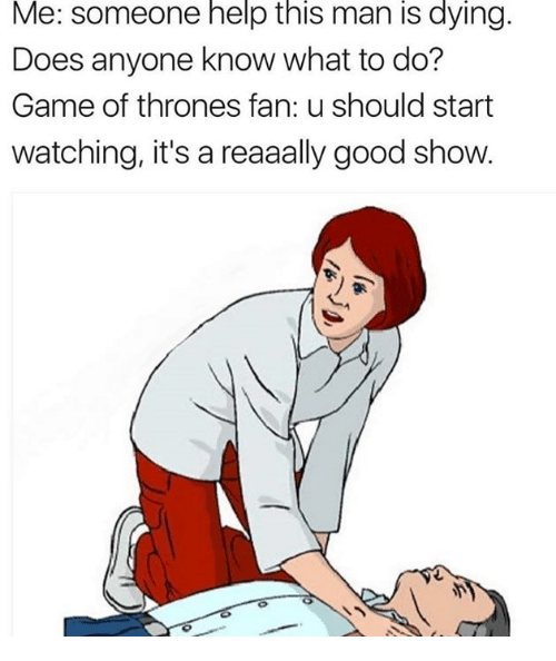 Dank, Game of Thrones, and Game: Me:  someone  help  this  man  is  dying.  Does anyone know what to do?  Game of thrones fan: u should start  watching, it's a reaaally good show.