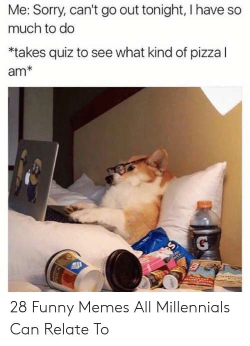 out tonight: Me: Sorry, can't go out tonight, I have so  much to do  *takes quiz to see what kind of pizza l  am* 28 Funny Memes All Millennials Can Relate To