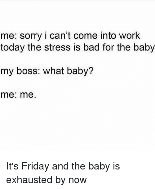 It's Friday, Memes, and 🤖: me: sorry i can't come into work  today the stress is bad for the baby  my boss: what baby?  me: me. It's Friday and the baby is exhausted by now