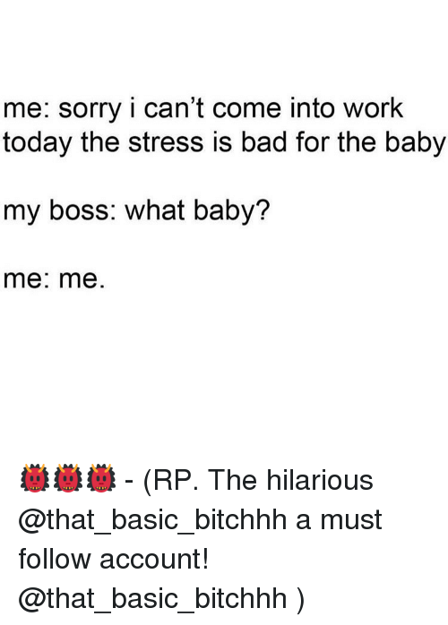 Bad, Memes, and Work: me: sorry i can't come into work  today the stress is bad for the baby  my boss: what baby?  me: me 👹👹👹 - (RP. The hilarious @that_basic_bitchhh a must follow account! @that_basic_bitchhh )